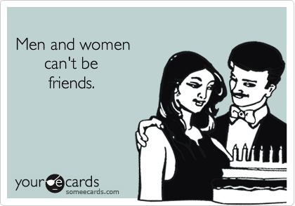 Men and women      can't be       friends.