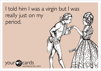 I told him I was a virgin but I wasreally just on myperiod.
