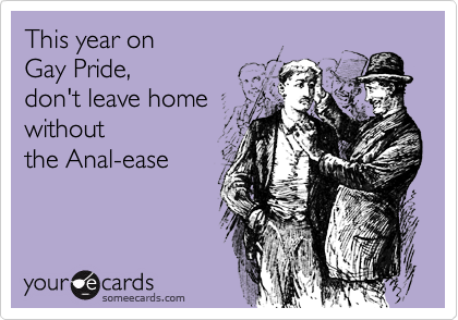 This year on Gay Pride, don't leave home withoutthe Anal-ease