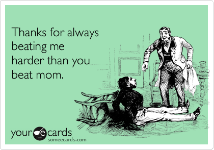 Thanks for always  beating me harder than you beat mom.
