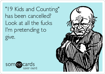 """""""19 Kids and Counting"""" has been cancelled?  Look at all the fucks I'm pretending to give."""