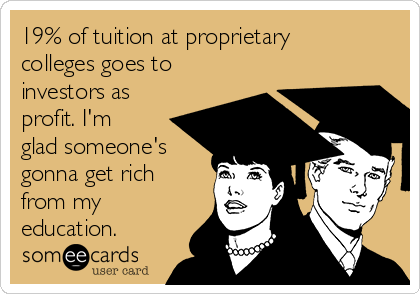 19% of tuition at proprietary colleges goes to investors as profit. I'm glad someone's gonna get rich from my education.
