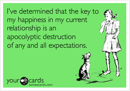 I've determined that the key tomy happiness in my currentrelationship is anapocolyptic destructionof any and all expectations.