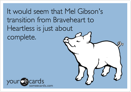 It would seem that Mel Gibson's transition from Braveheart to Heartless is just about