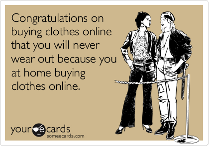 Congratulations onbuying clothes onlinethat you will neverwear out because youat home buyingclothes online.