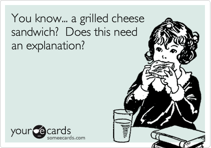 You know... a grilled cheese