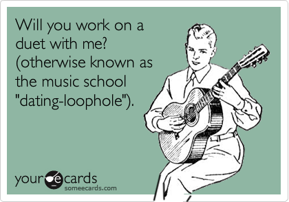 """Will you work on a duet with me?(otherwise known asthe music school""""dating-loophole"""")."""