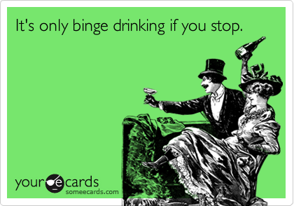 It's only binge drinking if you stop.