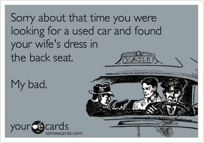 Sorry about that time you were looking for a used car and found your wife's dress inthe back seat.My bad.