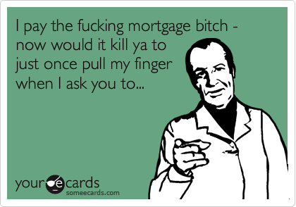 I pay the fucking mortgage bitch - now would it kill ya to just once pull my fingerwhen I ask you to...