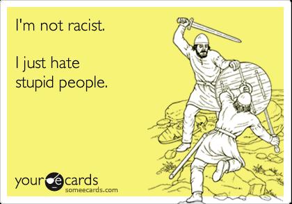 I'm not racist.  I just hate stupid people.