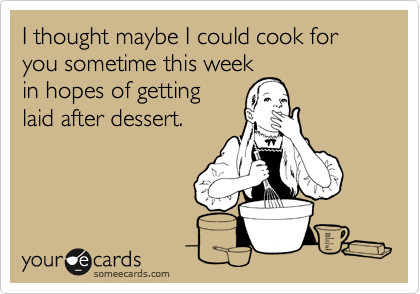 I thought maybe I could cook for you sometime this week