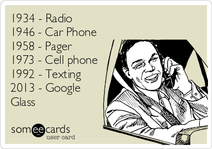 1934 - Radio 1946 - Car Phone 1958 - Pager 1973 - Cell phone 1992 - Texting  2013 - Google Glass