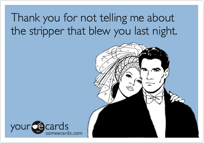 Thank you for not telling me about the stripper that blew you last night.
