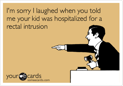 I'm sorry I laughed when you told me your kid was hospitalized for a rectal intrusion