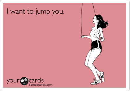I want to jump you.