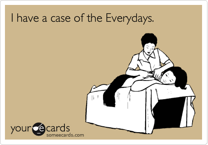 I have a case of the Everydays.