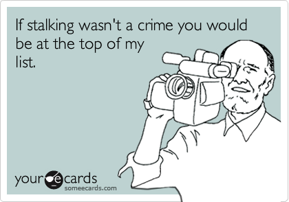 If stalking wasn't a crime you would be at the top of my