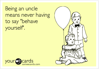 "Being an uncle means never having to say ""behave yourself""."