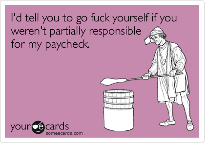 I'd tell you to go fuck yourself if you weren't partially responsible