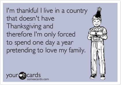 I'm thankful I live in a country that doesn't haveThanksgiving andtherefore I'm only forcedto spend one day a yearpretending to love my family.