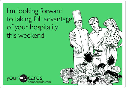 I'm looking forwardto taking full advantageof your hospitalitythis weekend.
