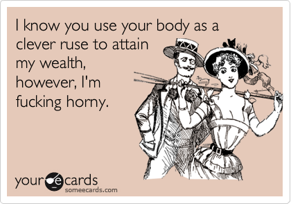 I know you use your body as a clever ruse to attain