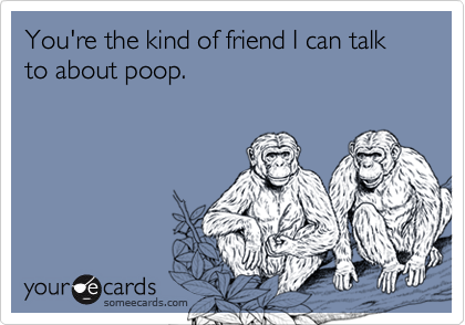 You're the kind of friend I can talk to about poop.