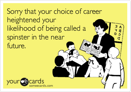Sorry that your choice of career heightened yourlikelihood of being called aspinster in the nearfuture.