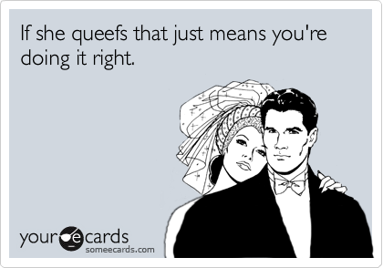 If she queefs that just means you're doing it right.