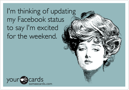 I'm thinking of updatingmy Facebook statusto say I'm excitedfor the weekend.