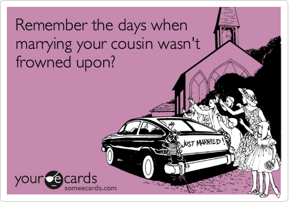 Remember the days whenmarrying your cousin wasn'tfrowned upon?