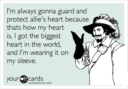 I'm always gonna guard and protect allie's heart because thats how my heart is, I got the biggest heart in the world, and I'm wearing it on my sleeve.