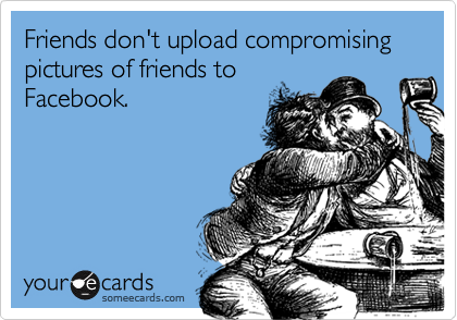 Friends don't upload compromising pictures of friends toFacebook.