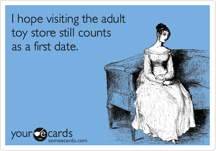I hope visiting the adult toy store still counts as a first date.