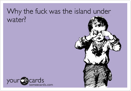 Why the fuck was the island under water?