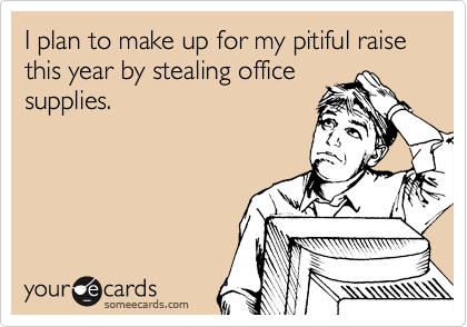 I plan to make up for my pitiful raise this year by stealing office supplies.
