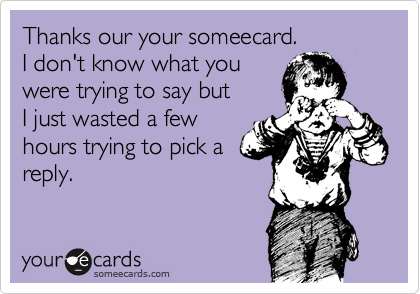 Thanks our your someecard. I don't know what you were trying to say but I just wasted a few hours trying to pick a reply.