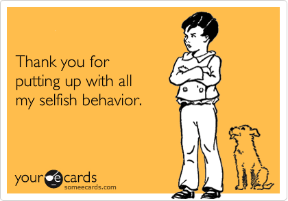 Thank you for putting up with allmy selfish behavior.