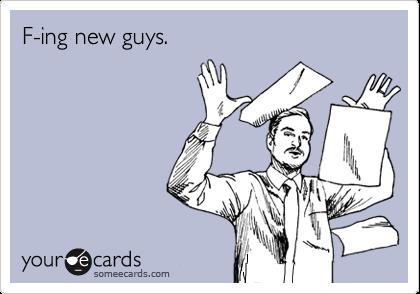F-ing new guys.