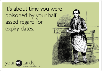 It's about time you were poisoned by your half assed regard for expiry dates.