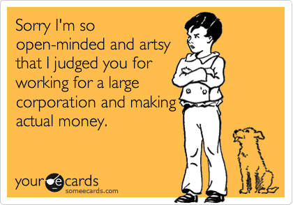 Sorry I'm soopen-minded and artsythat I judged you forworking for a largecorporation and makingactual money.