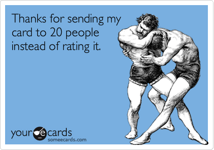Thanks for sending my card to 20 people instead of rating it.