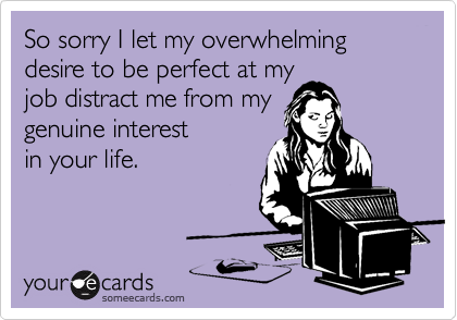 So sorry I let my overwhelming desire to be perfect at my
