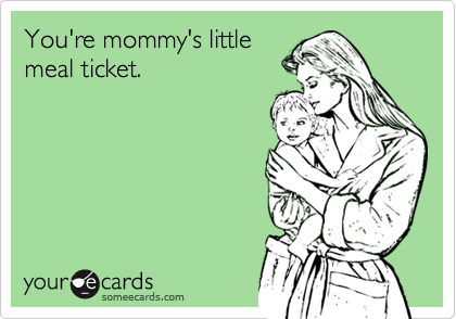 You're mommy's littlemeal ticket.