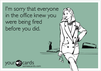 I'm sorry that everyonein the office knew youwere being firedbefore you did.
