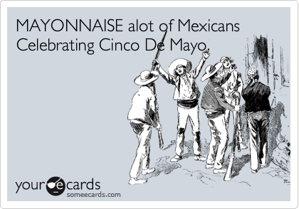 MAYONNAISE alot of Mexicans Celebrating Cinco De Mayo.