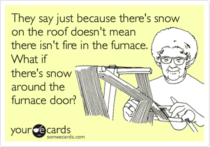 They say just because there's snow on the roof doesn't mean