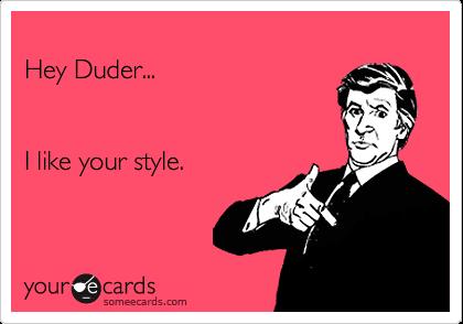 Hey Duder...I like your style.