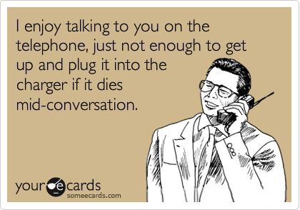 I enjoy talking to you on the telephone, just not enough to get up and plug it into thecharger if it diesmid-conversation.